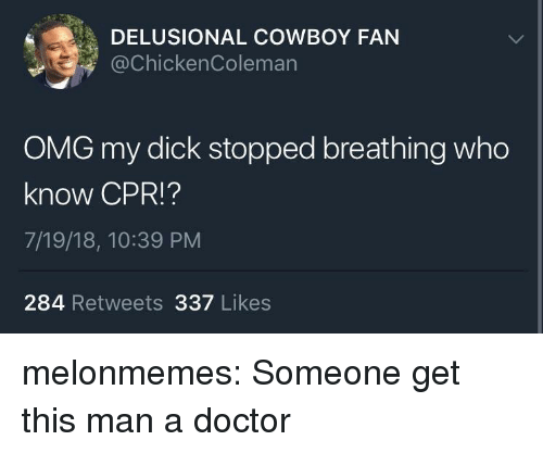 Doctor, Omg, and Tumblr: DELUSIONAL COWBOY FAN  @chickenColeman  OMG my dick stopped breathing who  know CPR!?  7/19/18, 10:39 PM  284 Retweets 337 Likes melonmemes:  Someone get this man a doctor