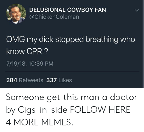 Dank, Doctor, and Memes: DELUSIONAL COWBOY FAN  @chickenColeman  OMG my dick stopped breathing who  know CPR!?  7/19/18, 10:39 PM  284 Retweets 337 Likes Someone get this man a doctor by Cigs_in_side FOLLOW HERE 4 MORE MEMES.