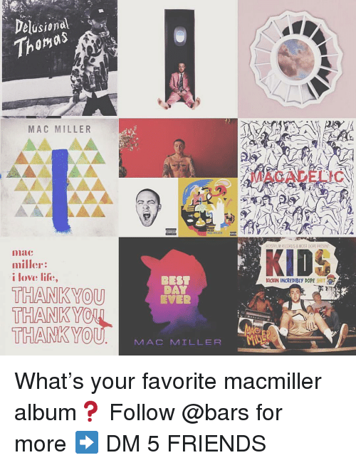 thankyou: Delusional  Thomas  MAC MILLER  MACADELIC  AC HILLER  GSTRUV RECORDS&MOST DOPE PRISEN  niac  miller:  i love life,  BEST  DAY  EVER  KICKIN INCREDIBLY DOPE SHIT  THANKYOU  THANK YO  THANKYO  U MAC MILLER What's your favorite macmiller album❓ Follow @bars for more ➡️ DM 5 FRIENDS