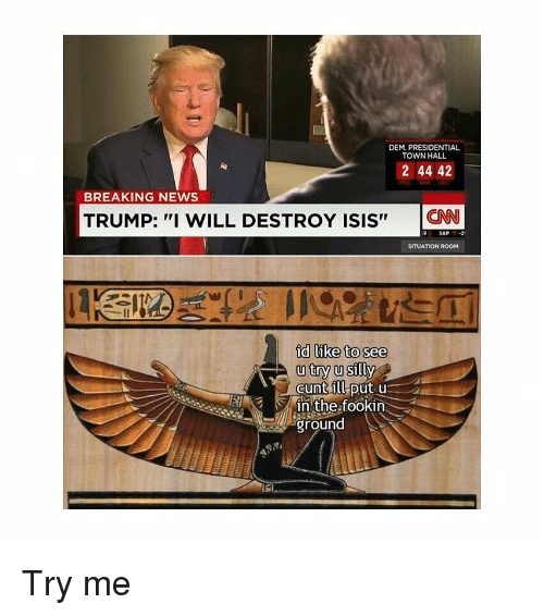 """Isis, News, and Try Me: DEM. PRESIDENTIAL  TOWN HALL  2144 42  BREAKING NEWS  TRUMP: """"I WILL DESTROY ISIS""""  CN  9 SAP2  SITUATION ROOM  id like to see  u try u silly  inthe fookin  ground Try me"""
