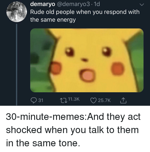 Energy, Memes, and Old People: demaryo @demaryo3.1d  Rude old people when you respond with  the same energy  t011.3K25.7K 30-minute-memes:And they act shocked when you talk to them in the same tone.