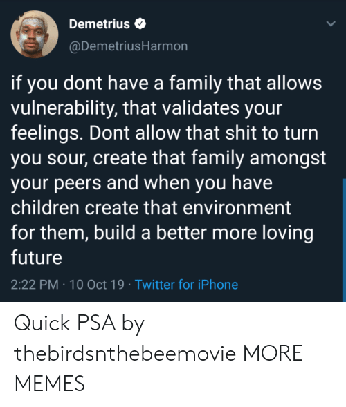 10 Oct: Demetrius  @DemetriusHarmon  if you dont have a family that allows  vulnerability, that validates your  feelings. Dont allow that shit to turn  you sour, create that family amongst  your peers and when you have  children create that environment  for them, build a better more loving  future  2:22 PM 10 Oct 19 Twitter for iPhone Quick PSA by thebirdsnthebeemovie MORE MEMES