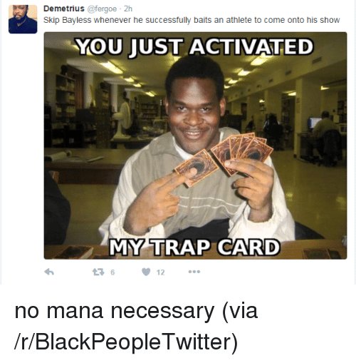 Blackpeopletwitter, Skip Bayless, and Trap: Demetrius @fergoe 2h  Skip Bayless whenever he successfully baits an athlete to come onto his show  YOU JUST ACTIVATED  MY TRAP CARD  12 <p>no mana necessary (via /r/BlackPeopleTwitter)</p>