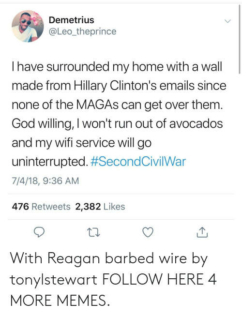 Magas: Demetrius  @Leo_theprince  I have surrounded my home with a wall  made from Hillary Clinton's emails since  none of the MAGAs can get over them  God willing, I won't run out of avocados  and my wifi service will go  uninterrupted. #SecondCivilWar  7/4/18, 9:36 AM  476 Retweets 2,382 Likes With Reagan barbed wire by tonylstewart FOLLOW HERE 4 MORE MEMES.