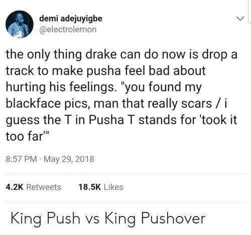 """Pusha T.: demi adejuyigbe  @electrolemon  the only thing drake can do now is dropa  track to make pusha feel bad about  hurting his feelings. """"you found my  blackface pics, man that really scars /i  guess the T in Pusha T stands for took it  too far""""  8:57 PM May 29, 2018  4.2K Retweets18.5K Likes King Push vs King Pushover"""