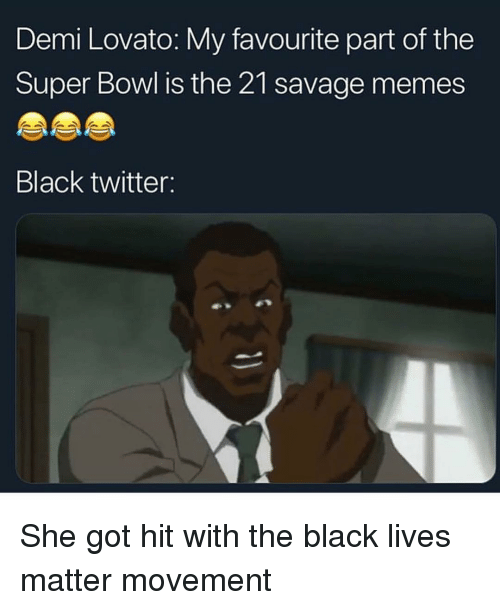 Black Lives Matter, Demi Lovato, and Funny: Demi Lovato: My favourite part of the  Super Bowl is the 21 savage memes  Black twitter: She got hit with the black lives matter movement