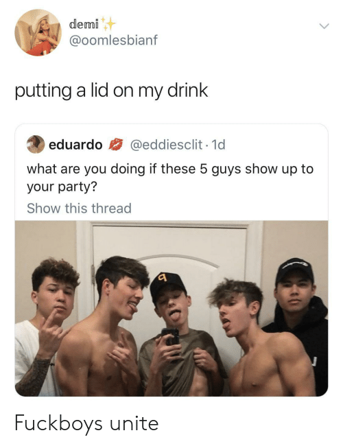 Party, 5 Guys, and You: demi  @oomlesbianf  putting a lid on my drink  @eddiesclit 1d  eduardo  what are you doing if these 5 guys show up to  your party?  Show this thread Fuckboys unite