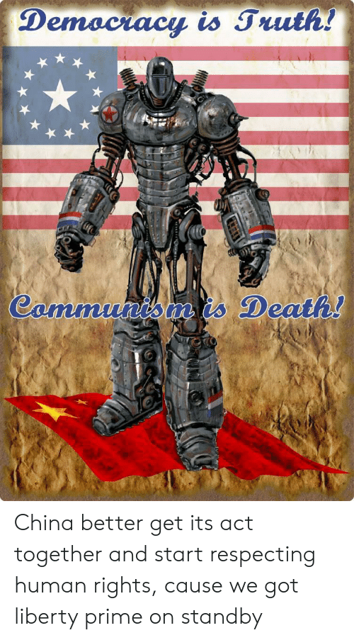 Liberty Prime: Demociacy is Truth!  Cammunis is Death! China better get its act together and start respecting human rights, cause we got liberty prime on standby