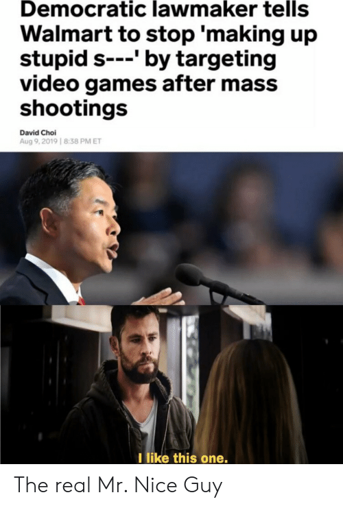Video Games, Walmart, and Games: Democratic lawmaker tells  Walmart to stop 'making up  stupid s---' by targeting  video games after mass  shootings  David Choi  Aug 9,2019 8:38 PM ET  I like this one. The real Mr. Nice Guy