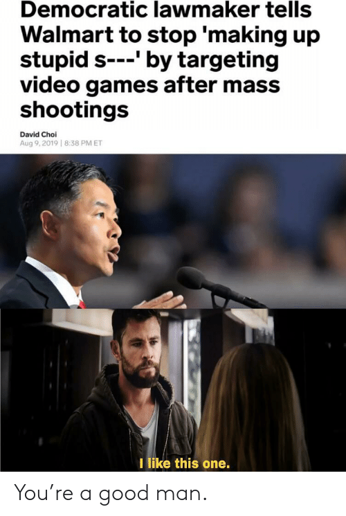 Video Games, Walmart, and Games: Democratic lawmaker tells  Walmart to stop 'making up  stupid s-'by targeting  video games after mass  shootings  David Choi  Aug 9,2019 8:38 PM ET  I like this one. You're a good man.