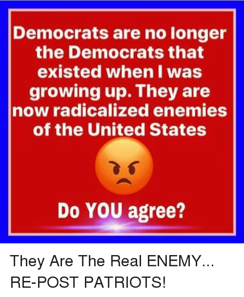 radicalized: Democrats are no longer  the Democrats that  existed when I was  growing up. They are  now radicalized enemies  of the United States  Do YOU agree? They Are The Real ENEMY... RE-POST PATRIOTS!