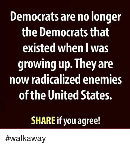 radicalized: Democrats are no longer  the Democrats that  existed when l was  growing up. They are  now radicalized enemies  of the United States.  SHARE if you agree! #walkaway