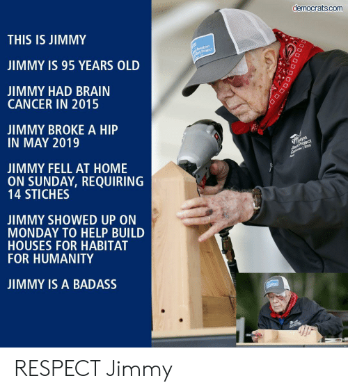 houses: democrats.com  THIS IS JIMMY  Rosalynn  Mork Project  JIMMY IS 95 YEARS OLD  JIMMY HAD BRAIN  CANCER IN 2015  JIMMY BROKE A HIP  IN MAY 2019  alynn  Simpt Project  Ca 2019  JIMMY FELL AT HOME  ON SUNDAY, REQUIRING  14 STICHES  JIMMY SHOWED UP ON  MONDAY TO HELP BUILD  HOUSES FOR HABITAT  FOR HUMANITY  JIMMY IS A BADASS  DOD RESPECT Jimmy