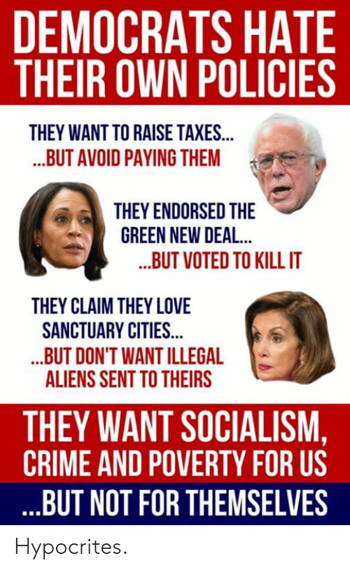 Crime, Love, and Memes: DEMOCRATS HATE  THEIR OWN POLICIES  THEY WANT TO RAISE TAXES...  ..BUT AVOID PAYING THEM  THEY ENDORSED THE  GREEN NEW DEAL  ..BUT VOTED TO KILLIT  THEY CLAIM THEY LOVE  SANCTUARY CITIES...  .BUT DON'T WANT ILLEGAL  ALIENS SENT TO THEIRS  THEY WANT SOCIALISM,  CRIME AND POVERTY FOR US  BUT NOT FOR THEMSELVES Hypocrites.