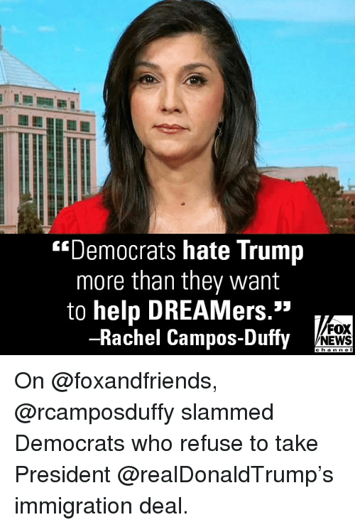 """Memes, News, and Fox News: """"Democrats hate Trump  more than they want  to help DREAMers.""""  -Rachel Campos-Duffy  FOX  NEWS On @foxandfriends, @rcamposduffy slammed Democrats who refuse to take President @realDonaldTrump's immigration deal."""