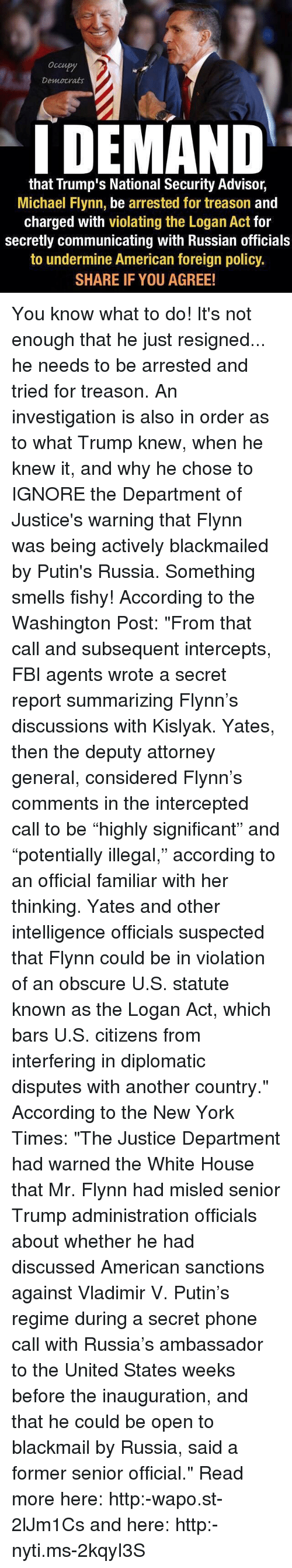 """Intercepted: Democrats  I DEMAND  that Trump's National Security Advisor,  Michael Flynn, be arrested for treason  and  charged with violating the Logan Act for  secretly communicating with Russian officials  to undermine American foreign policy.  SHARE IF YOU AGREE! You know what to do! It's not enough that he just resigned... he needs to be arrested and tried for treason. An investigation is also in order as to what Trump knew, when he knew it, and why he chose to IGNORE the Department of Justice's warning that Flynn was being actively blackmailed by Putin's Russia. Something smells fishy! According to the Washington Post: """"From that call and subsequent intercepts, FBI agents wrote a secret report summarizing Flynn's discussions with Kislyak. Yates, then the deputy attorney general, considered Flynn's comments in the intercepted call to be """"highly significant"""" and """"potentially illegal,"""" according to an official familiar with her thinking. Yates and other intelligence officials suspected that Flynn could be in violation of an obscure U.S. statute known as the Logan Act, which bars U.S. citizens from interfering in diplomatic disputes with another country."""" According to the New York Times: """"The Justice Department had warned the White House that Mr. Flynn had misled senior Trump administration officials about whether he had discussed American sanctions against Vladimir V. Putin's regime during a secret phone call with Russia's ambassador to the United States weeks before the inauguration, and that he could be open to blackmail by Russia, said a former senior official."""" Read more here: http:-wapo.st-2lJm1Cs and here: http:-nyti.ms-2kqyI3S"""