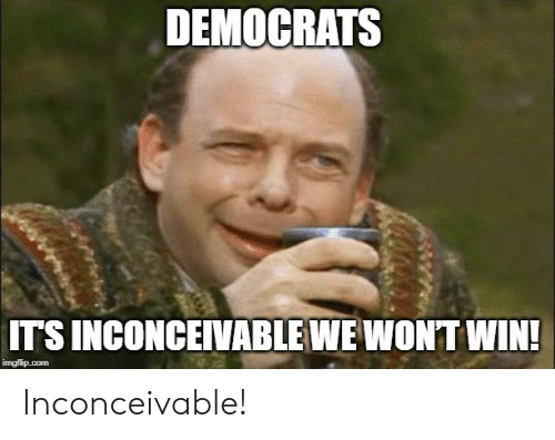 Forwardsfromgrandma, Com, and Win: DEMOCRATS  IT'S INCONCEIVABLE WE WONT WIN!  imgflip.com Inconceivable!