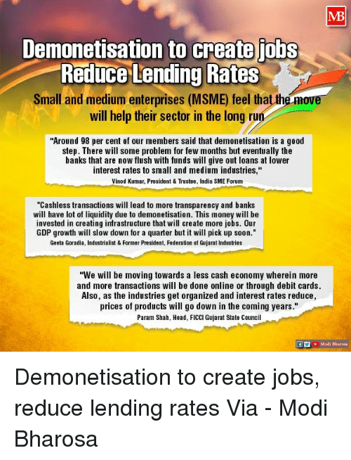 """Transparencies: Demonetisation to create jobs  Reduce Lending Rates  Small and medium enterprises (MSME) feel that th  will help their sector in the long ru  Around 98 per cent of our members said that demonetisation is a good  step. There w  some problem for few months but eventually the  banks that are now flush with funds will give out loans at lower  nterest rates to small and medium industries.  Vinod Kumar, President&Trustee, India SME Forum  """"Cashless transactions wi  ead to more transparency and banks  will have lot of liquidity due to demonetisation. This money will be  nvested in creating infrastructure that w  create more jobs. 0ur  GDP growth wi  slow down for a quarter but it will pick up soon  Geeta Goradia, Industrialist & Former President, Federation of Gujarat Industries  We will be moving towards a less cash economy wherein more  and more transactions will be done online or through debit cards  Also, as the industries get organized and interest rates reduce  prices of products will go down in the coming years  Param Shah, Head, FICCI Gujarat State Counci  Modi Bharota Demonetisation to create jobs, reduce lending rates Via - Modi Bharosa"""