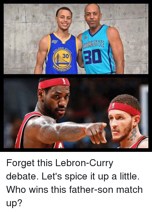 Lebron Curry: DEN  ARRIOR Forget this Lebron-Curry debate. Let's spice it up a little.  Who wins this father-son match up?