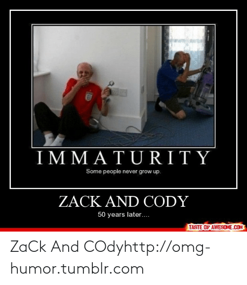 Never Grow: DEN  IMMATURITY  Some people never grow up.  ZACK AND CODY  50 years later....  TASTE OF AWESOME.COM ZaCk And COdyhttp://omg-humor.tumblr.com