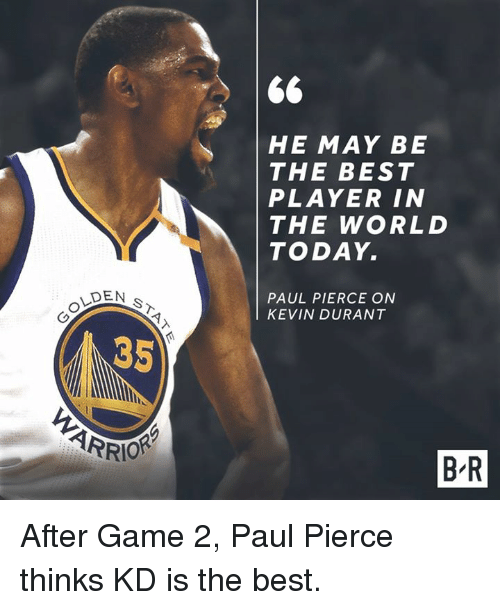 Paul Pierce: DEN S  35  ARRIOR  66  HE MAY BE  THE BEST  PLAYER IN  THE WORLD  TODAY.  PAUL PIERCE ON  KEVIN DURANT  BR After Game 2, Paul Pierce thinks KD is the best.