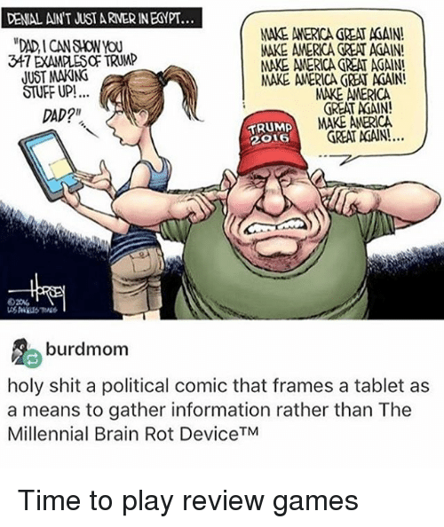 "Holi Shit: DENIAL ANT JUST ARNERINEGYPT...  MAKE AMERICA REA ACAIN!  347 DAMMES TRUMP  MAKE AMERICA GREAT AGAIN!  JUST MAKING  MAKE AMERICA GREAT AdAIN!  STUFF UP!  MARE AMERICA  GREAT AdAIN!  DAD?""  TRUMP  MAKE AMERICA  TREAT AGAIN!.  2O16  burdmom  holy shit a political comic that frames a tablet as  a means to gather information rather than The  Millennial Brain Rot DeviceTM Time to play review games"