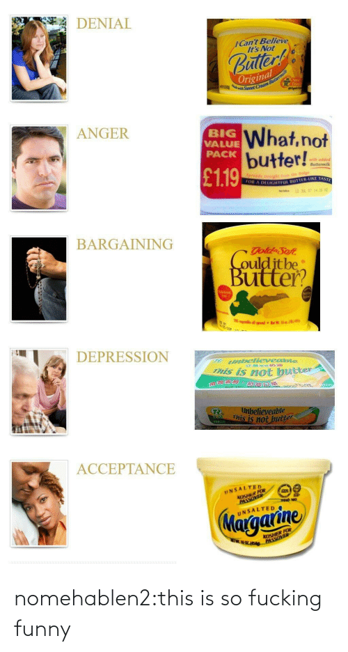 Value: DENIAL  ICant Believe  It's Not  uller  Original  ANGER  BIG  VALUE  PACK  What,not  butter!!  with adde  ● Buttermilk  £119  OR A  DELIGHTFL BUTTER-LIKE TAST  BARGAINING  ulditbe  Buitter?  70  DEPRESSION  abellevesibie  his is not bue  neter  滑澗  believeable  This is not  2502  ACCEPTANCE  UNSALTED  KOSHER FOR  UNSALTED  KOSHER FOR nomehablen2:this is so fucking funny