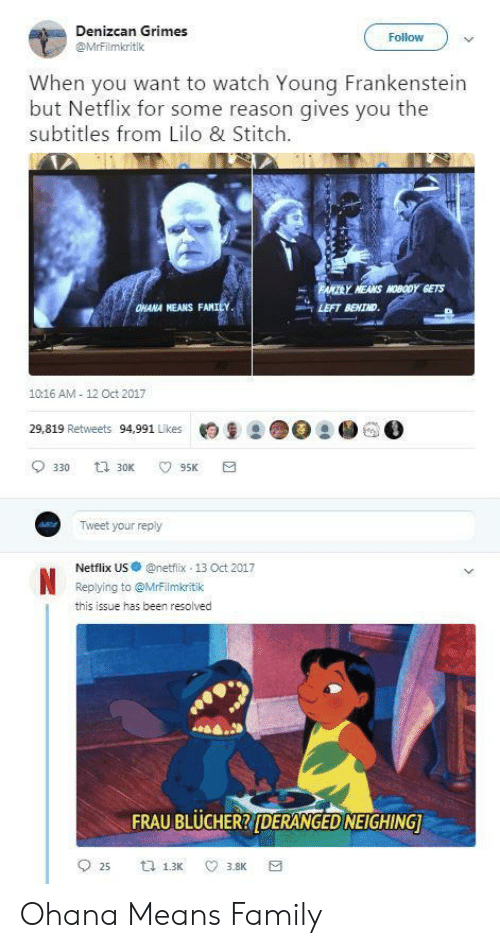 hana: Denizcan Grimes  @MrFilmkritik  Follow  When you want to watch Young Frankenstein  but Netflix for some reason gives you the  subtitles from Lilo & Stitch  MEANS MOBODY GETS  HANA NEANS FAM  LEFT BEHIND  1016 AM 12 Oct 2017  29,819 Retweets 94,991 Likes月皇2 ●○  ● GO  Tweet your reply  Netflix US·@netfix-13 Oct 2017  Replying to @Mrrilmkritik  this issue has been resolved  FRAU BLUCHERRIDERANGED NEIGHING Ohana Means Family