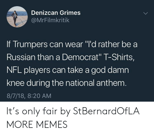 """nfl players: Denizcan Grimes  @MrFilmkritik  If Trumpers can wear """"l'd rather be a  Russian than a Democrat"""" T-Shirts,  NFL players can take a god damn  knee during the national anthenm  8/7/18, 8:20 AM It's only fair by StBernardOfLA MORE MEMES"""