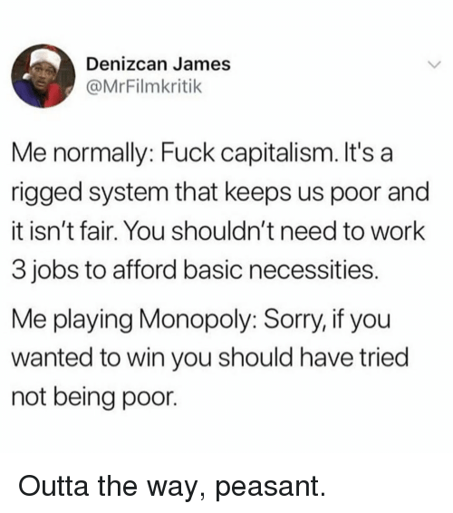 Memes, Monopoly, and Sorry: Denizcan James  @MrFilmkritik  Me normally: Fuck capitalism. It's a  rigged system that keeps us poor and  it isn't fair. You shouldn't need to work  3 jobs to afford basic necessities  Me playing Monopoly: Sorry, if you  wanted to win you should have tried  not being poor Outta the way, peasant.
