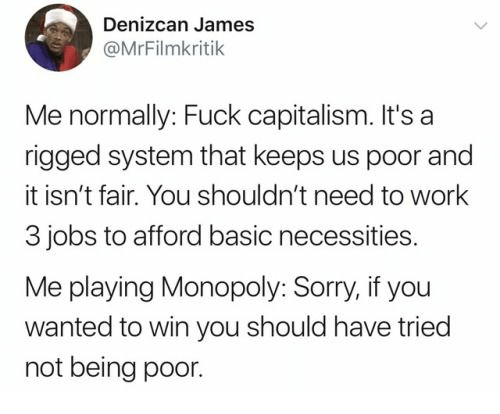 Shouldnt: Denizcan James  @MrFilmkritik  Me normally: Fuck capitalism. It's a  rigged system that keeps us poor and  it isn't fair. You shouldn't need to work  3 jobs to afford basic necessities.  Me playing Monopoly: Sorry, if you  wanted to win you should have tried  not being poor.