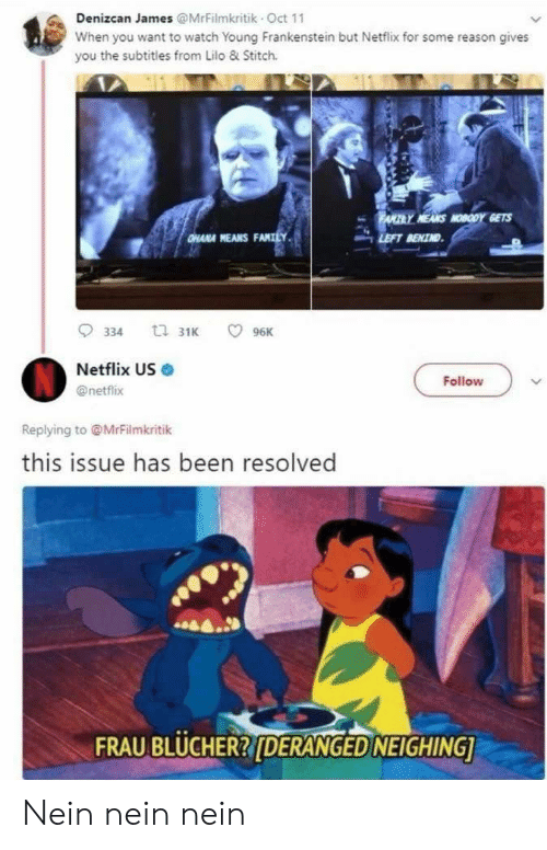 hana: Denizcan James @MrFilmkritik Oct 11  When you want to watch Young Frankenstein but Netflix for some reason gives  you the subtitles from Lilo & Stitch.  HANA MEANS F  LEFT RENIND  Netflix US  @netflix  Follow  Replying to @MrFilmkritik  this issue has been resolved  FRAU BLUCHER?[DERANGED NEIGHING Nein nein nein