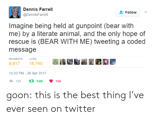 tweeting: Dennis Farrell  @DennisFarrel  Follow  Imagine being held at gunpoint (bear with  me) by a literate animal, and the only hope of  rescue is (BEAR WITH ME) tweeting a coded  message  RETWEETS  LIKES  9,81718,740  12:23 PM- 26 Apr 2017  4,129 t 9.8K ·10K goon: this is the best thing I've ever seen on twitter
