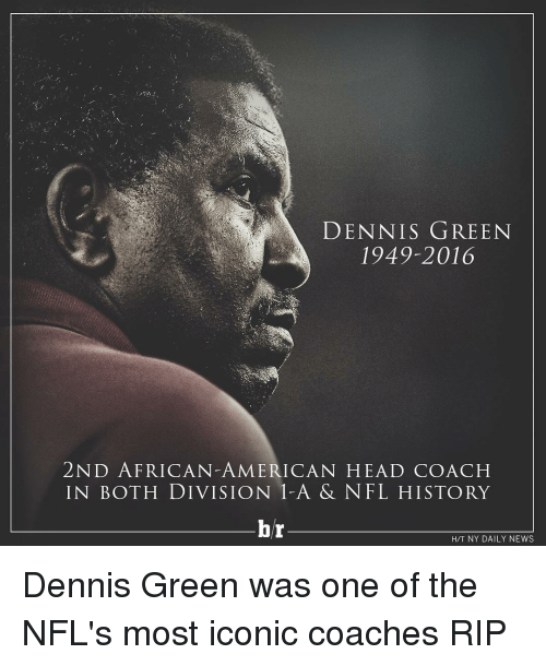 Americanness: DENNIS GREEN  1949-2016  2ND AFRICAN-AMERICAN HEAD COACH  IN BOTH DIVISION A & NFL HISTORY  br  HTT NY DAILY NEWS Dennis Green was one of the NFL's most iconic coaches RIP