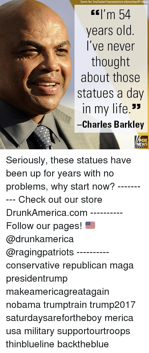 Charles Barkley: Dennis Van Tine/GeislerFotopress/picture-alliance/dpa/AP Images  tI'm 54  years old  l've never  thought  about those  statues a day  n my life.'>  Charles Barkley  FOX  NEWS Seriously, these statues have been up for years with no problems, why start now? ---------- Check out our store DrunkAmerica.com ---------- Follow our pages! 🇺🇸 @drunkamerica @ragingpatriots ---------- conservative republican maga presidentrump makeamericagreatagain nobama trumptrain trump2017 saturdaysarefortheboy merica usa military supportourtroops thinblueline backtheblue