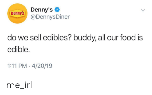 Denny's: Denny's  @DennysDiner  Denny's  do we sell edibles? buddy, all our food is  edible  1:11 PM 4/20/19 me_irl
