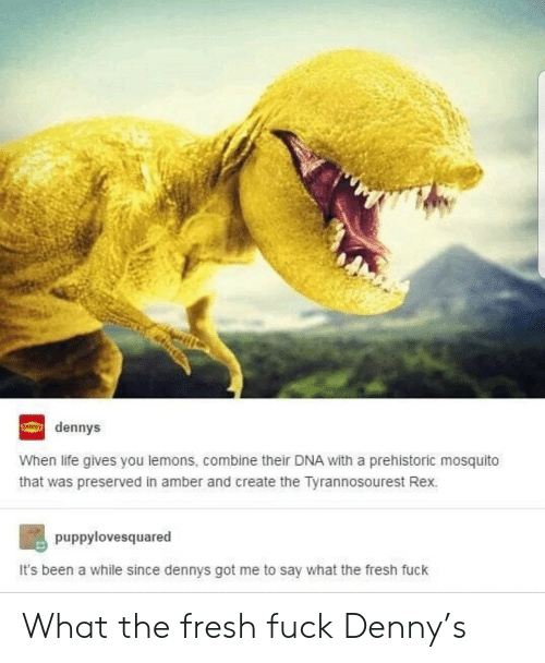 amber: dennys  When life gives you lemons, combine their DNA with a prehistoric mosquito  that was preserved in amber and create the Tyrannosourest Rex.  puppylovesquared  It's been a while since dennys got me to say what the fresh fuck What the fresh fuck Denny's