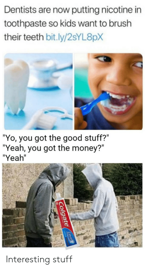 "Money, Yeah, and Yo: Dentists are now putting nicotine in  toothpaste so kids want to brush  their teeth bit.ly/2sYL8pX  ""Yo, you got the good stuff?""  ""Yeah, you got the money?""  ""Yeah""  Colgate CaviR Interesting stuff"