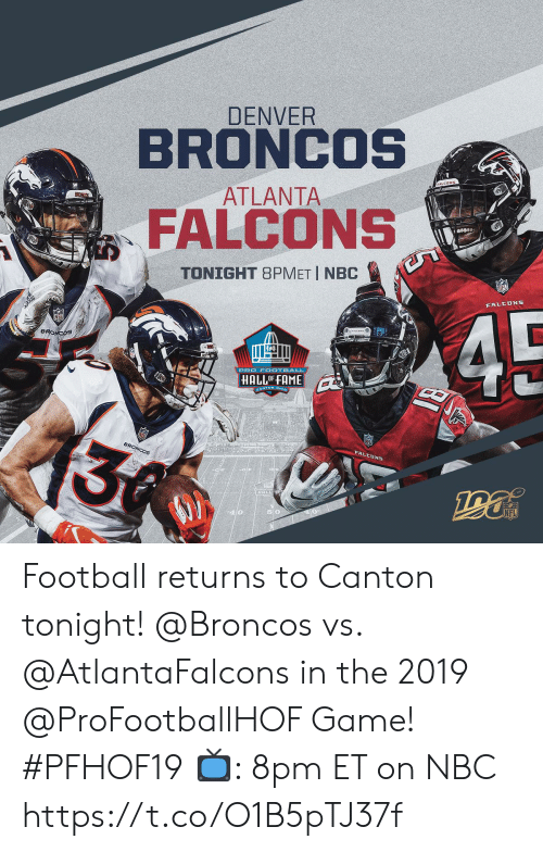 Denver Broncos, Football, and Memes: DENVER  BRONCOS  ATLANTA  BRONCOS  FALCONS  TONIGHT 8PMET I NBC  Boas  FALEDNS  45  BRONCOS  HALLOFFAME  SANTON OHe  A  3  BRONCOS  FALCDNS  HALLS  NFL  40 Football returns to Canton tonight!  @Broncos vs. @AtlantaFalcons in the 2019 @ProFootballHOF Game! #PFHOF19  📺: 8pm ET on NBC https://t.co/O1B5pTJ37f