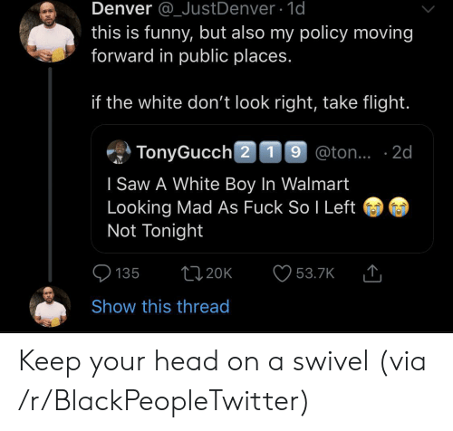 head on: Denver @_JustDenver 1d  this is funny, but also my policy moving  forward in public places.  if the white don't look right, take flight.  TonyGucch 2 19 @ton.. 2d  I Saw A White Boy In Walmart  Looking Mad As Fuck So I Left  Not Tonight  t120K  135  53.7K  Show this thread Keep your head on a swivel (via /r/BlackPeopleTwitter)