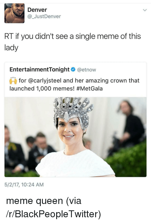 Single Meme: Denver  @ JustDenver  RT if you didn't see a single meme of this  lady  EntertainmentTonight @etnow  for @carlyjsteel and her amazing crown that  launched 1,000 memes! #MetGala  5/2/17, 10:24 AM <p>meme queen (via /r/BlackPeopleTwitter)</p>