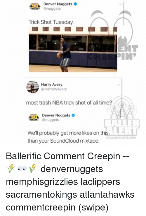 Commentator: Denver Nuggets  @nuggets  Trick Shot Tuesday.  Harry Avery  @HarryWAvery  most trash NBA trick shot of all time?  5Denver Nuggets  nuggets  BALLER  LERT  We'll probably get more likes on this  than your SoundCloud mixtape.  BALLERALERTCO Ballerific Comment Creepin -- 🌾👀🌾 denvernuggets memphisgrizzlies laclippers sacramentokings atlantahawks commentcreepin (swipe)