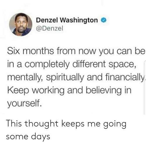 Some Days: Denzel Washington  @Denzel  Six months from now you can be  in a completely different space,  mentally, spiritually and financially  Keep working and believing in  yourself. This thought keeps me going some days