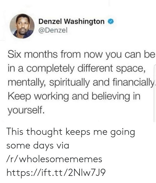 Some Days: Denzel Washington  @Denzel  Six months from now you can be  in a completely different space,  mentally, spiritually and financially  Keep working and believing in  yourself. This thought keeps me going some days via /r/wholesomememes https://ift.tt/2Nlw7J9