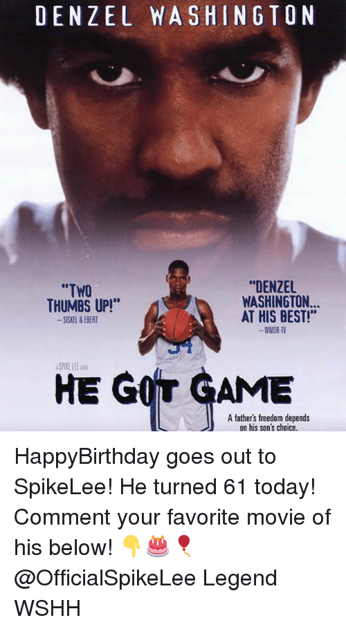 """Happybirthday: DENZEL WASHINGTON  """"DENZEL  WASHINGTON...  AT HIS BEST!""""  WWOR-TV  """"TWO  THUMBS UP!*  SKEL&EBERT  SPIKE LEE  HE GOT GAME  A fathers freedom depends  on his son's choice HappyBirthday goes out to SpikeLee! He turned 61 today! Comment your favorite movie of his below! 👇🎂🎈 @OfficialSpikeLee Legend WSHH"""