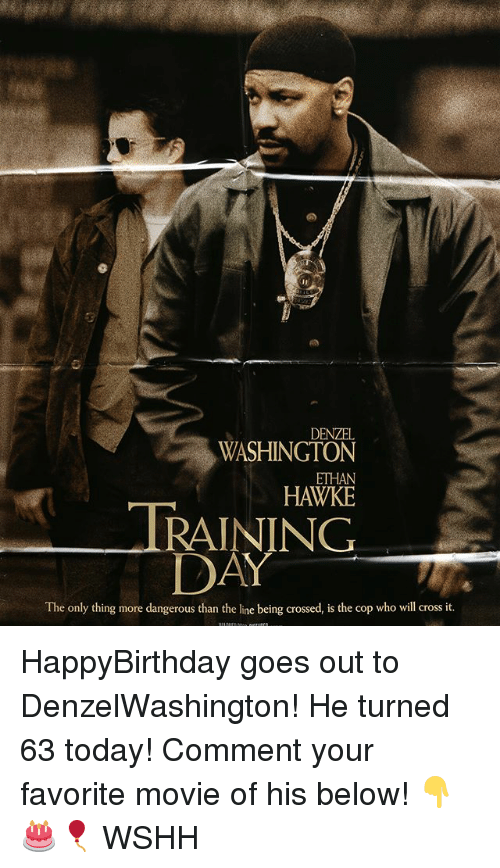 Denzel Washington, Memes, and Training Day: DENZEL  WASHINGTON  ETHAN  HAWKE  TRAINING  DAY  The only thing more dangerous than the line being crossed, is the cop who will cross it. HappyBirthday goes out to DenzelWashington! He turned 63 today! Comment your favorite movie of his below! 👇🎂🎈 WSHH
