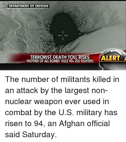 combative: DEPARTMENT OF DEFENSE  TERRORIST DEATH TOLL RISES  ALERT  'MOTHER OF ALL BOMBS' KILLS 90+ ISIS FIGHTERS The number of militants killed in an attack by the largest non-nuclear weapon ever used in combat by the U.S. military has risen to 94, an Afghan official said Saturday.