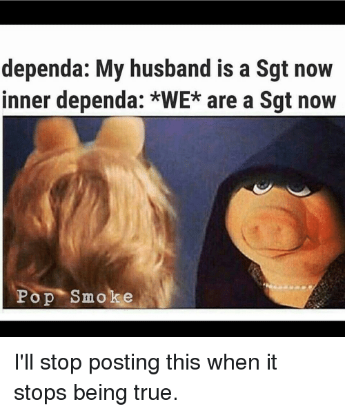 Memes, Pop, and True: dependa: My husband is a Sgt novW  inner dependa: *WE* are a Sgt now  Pop Smoke I'll stop posting this when it stops being true.