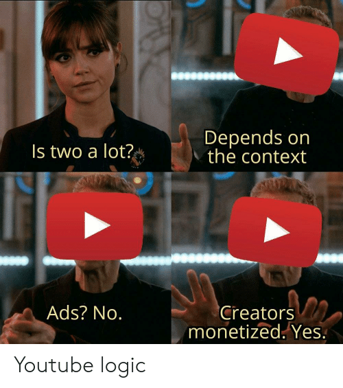 Logic, youtube.com, and Yes: Depends on  the context  Is two a lot?  Ads? No.  Creators  monetized. Yes. Youtube logic