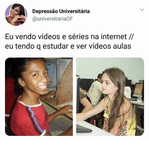 Internet, Videos, and Series: Depressão Universitária  @universitariaOF  Eu vendo vídeos e séries na internet //  eu tendo q estudar e ver vídeos aulas